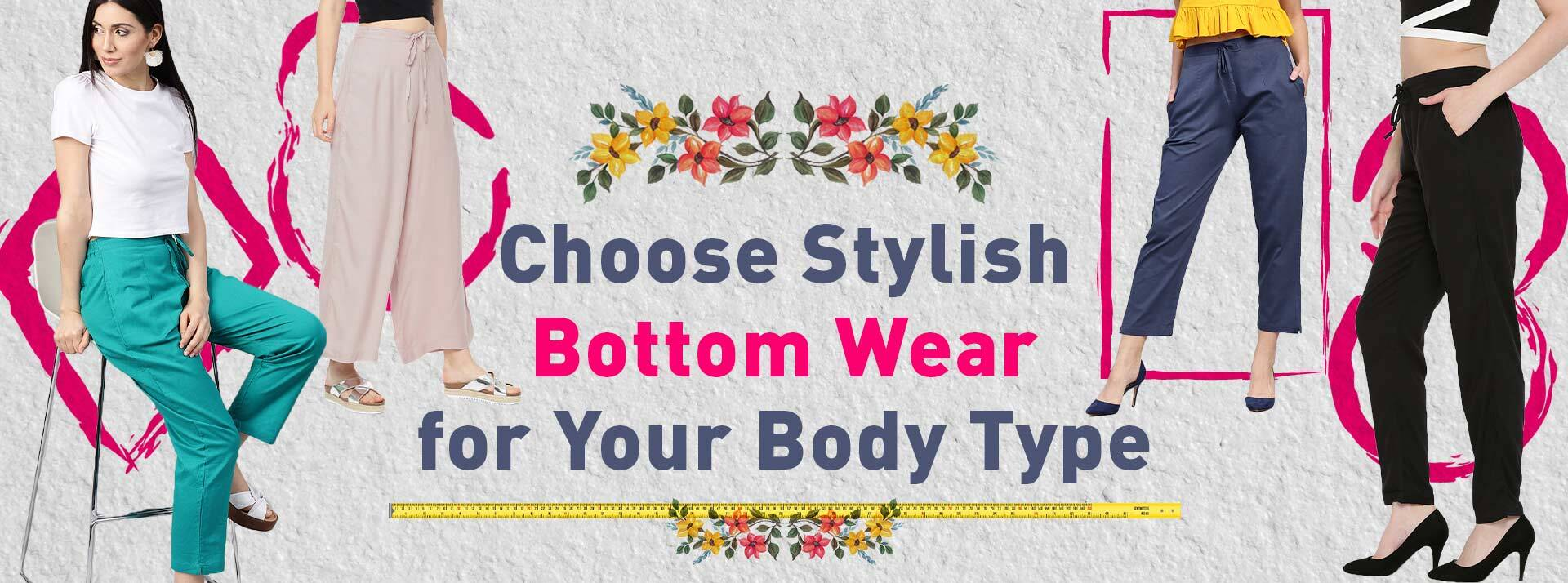 Choose Stylish Bottom Wear for your Body Type